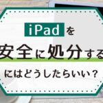 iPadを安全に処分するにはどうしたら良い?個人情報を完全に削除して処分する方法